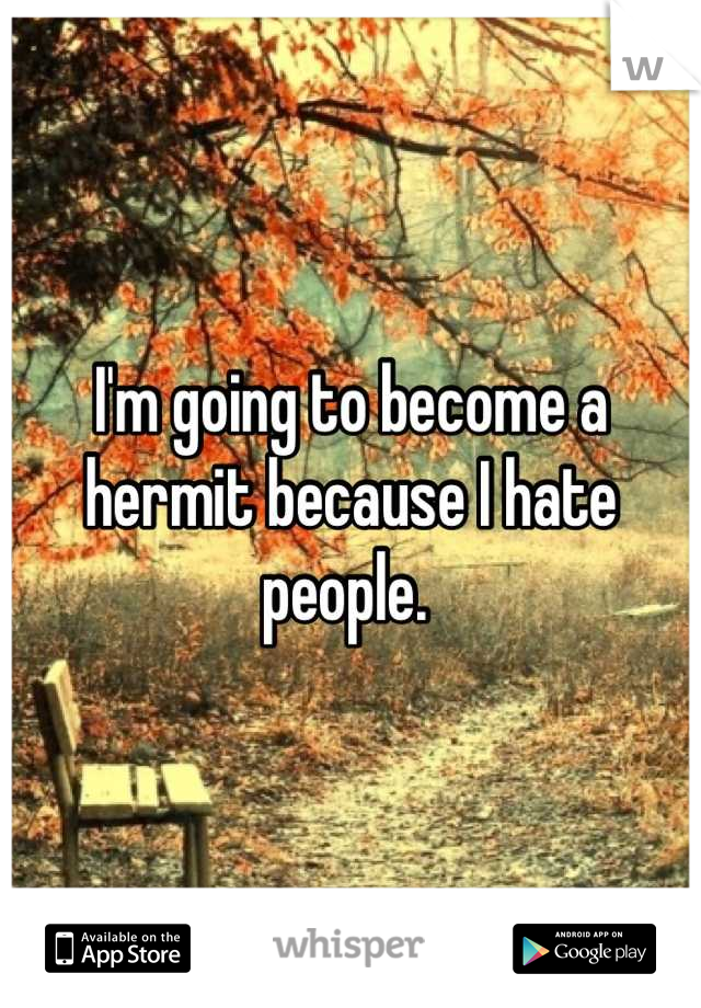 I'm going to become a hermit because I hate people.