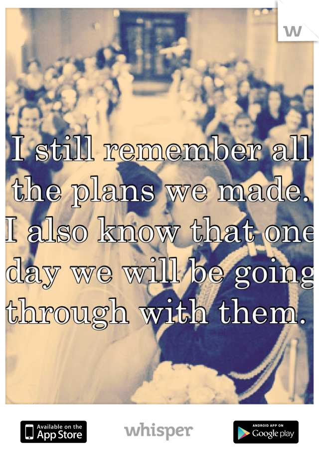 I still remember all the plans we made. I also know that one day we will be going through with them.