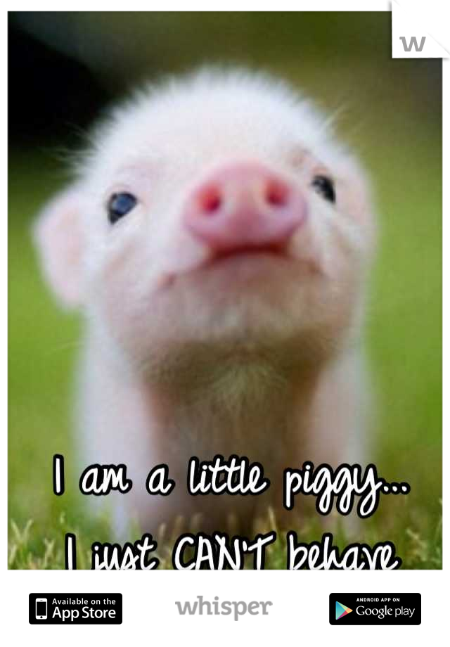 I am a little piggy... I just CAN'T behave