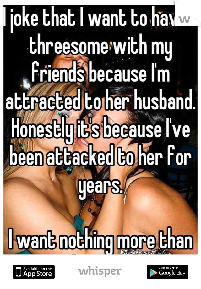 I joke that I want to have a threesome with my friends because I'm attracted to her husband. Honestly it's because I've been attacked to her for years.  I want nothing more than to suck on her boobs