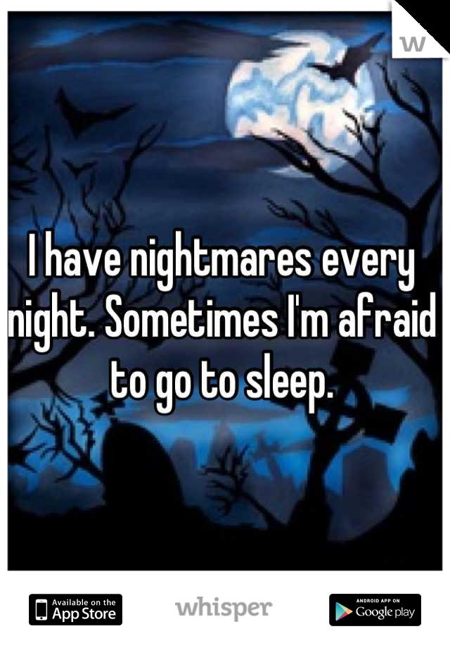 I have nightmares every night. Sometimes I'm afraid to go to sleep.