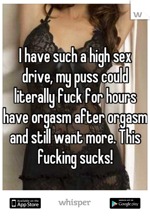 I have such a high sex drive, my puss could literally fuck for hours have orgasm after orgasm and still want more. This fucking sucks!
