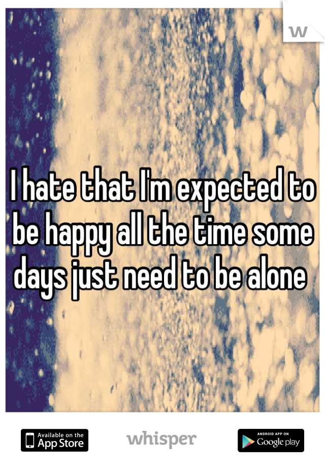 I hate that I'm expected to be happy all the time some days just need to be alone