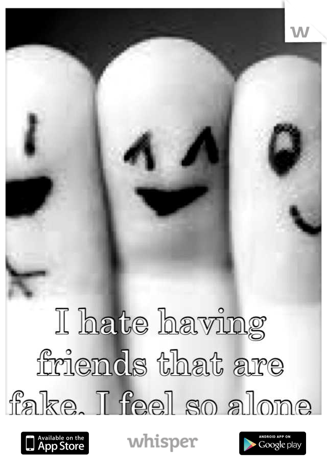 I hate having friends that are fake. I feel so alone here.