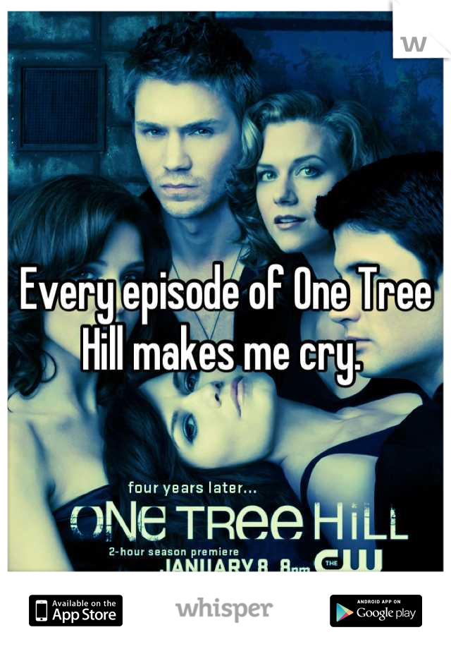 Every episode of One Tree Hill makes me cry.