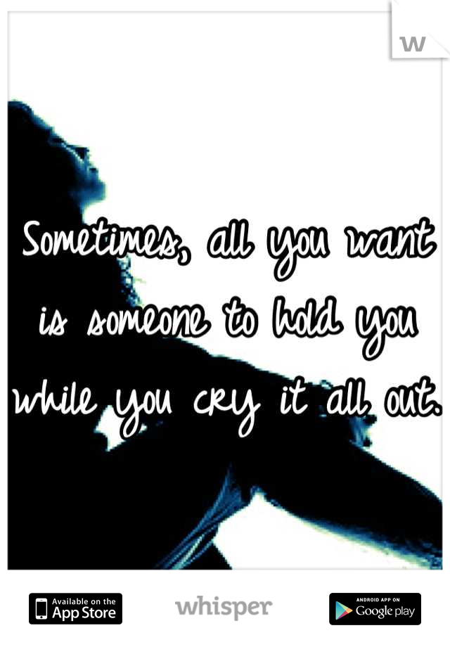 Sometimes, all you want is someone to hold you while you cry it all out.