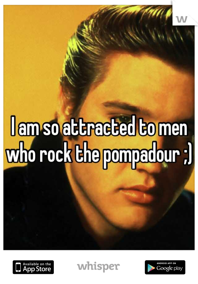 I am so attracted to men who rock the pompadour ;)