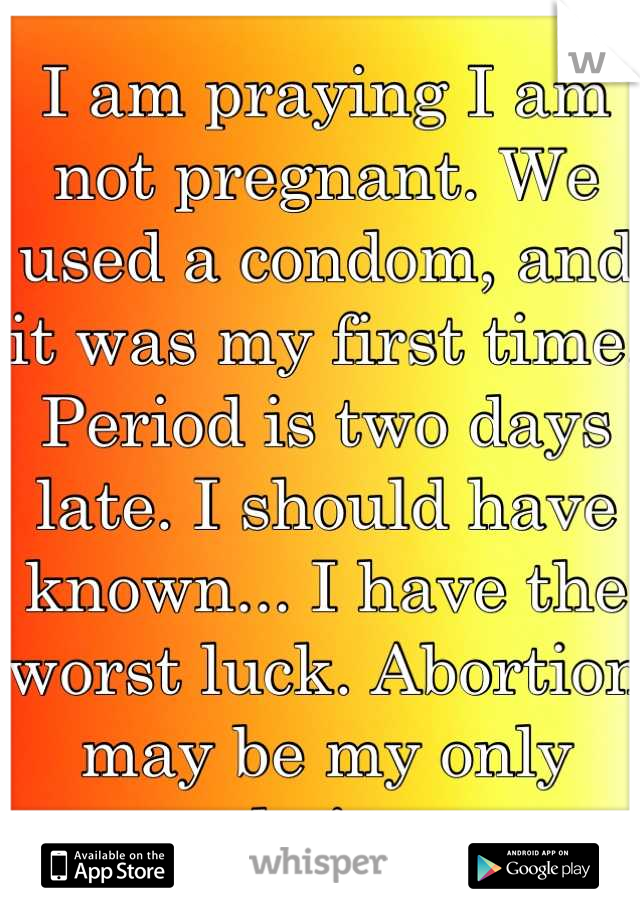 I am praying I am not pregnant. We used a condom, and it was my first time. Period is two days late. I should have known... I have the worst luck. Abortion may be my only choice.