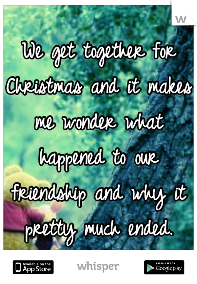 We get together for Christmas and it makes me wonder what happened to our friendship and why it pretty much ended.