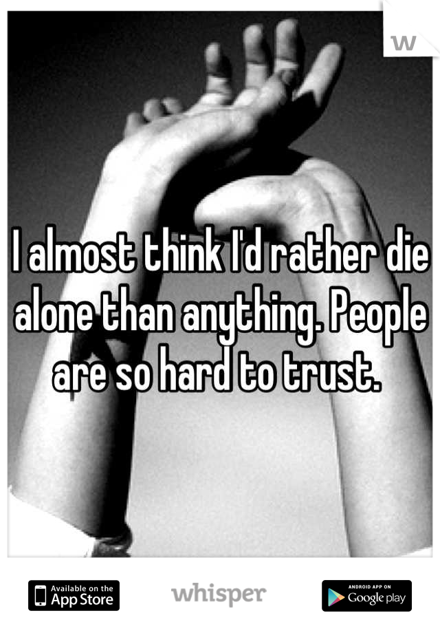 I almost think I'd rather die alone than anything. People are so hard to trust.
