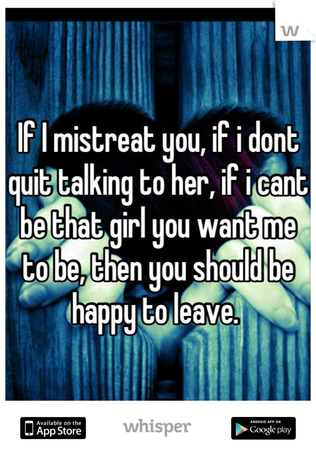 If I mistreat you, if i dont quit talking to her, if i cant be that girl you want me to be, then you should be happy to leave.