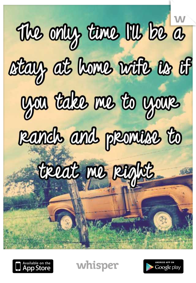 The only time I'll be a stay at home wife is if you take me to your ranch and promise to treat me right