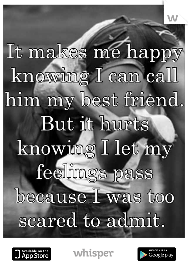 It makes me happy knowing I can call him my best friend.  But it hurts knowing I let my feelings pass because I was too scared to admit.
