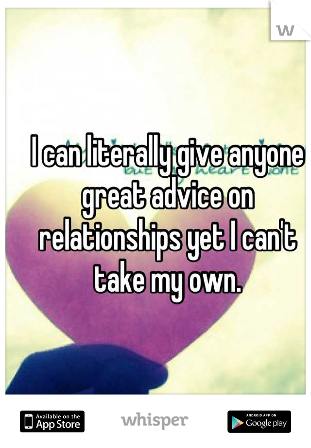 I can literally give anyone great advice on relationships yet I can't take my own.