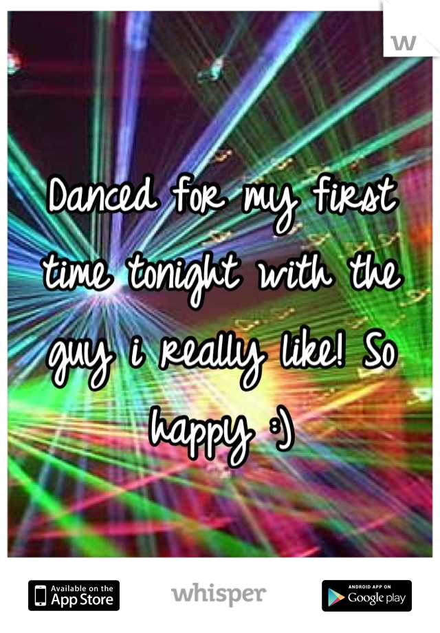 Danced for my first time tonight with the guy i really like! So happy :)