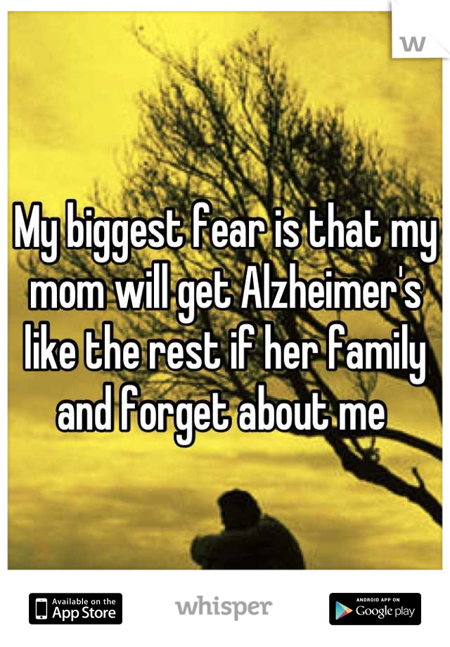 My biggest fear is that my mom will get Alzheimer's like the rest if her family and forget about me