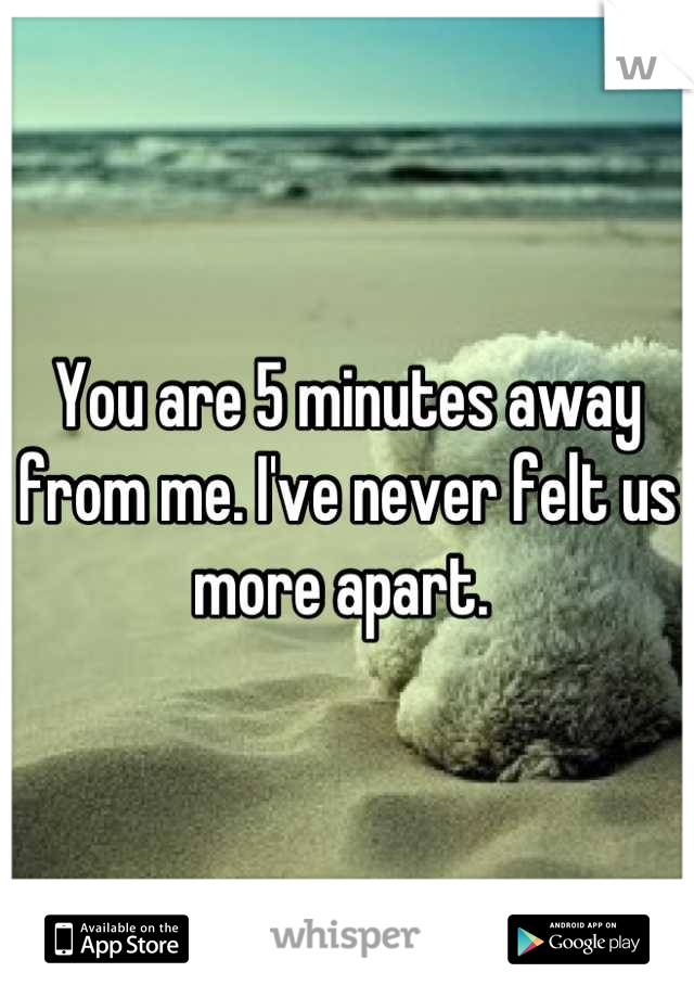 You are 5 minutes away from me. I've never felt us more apart.