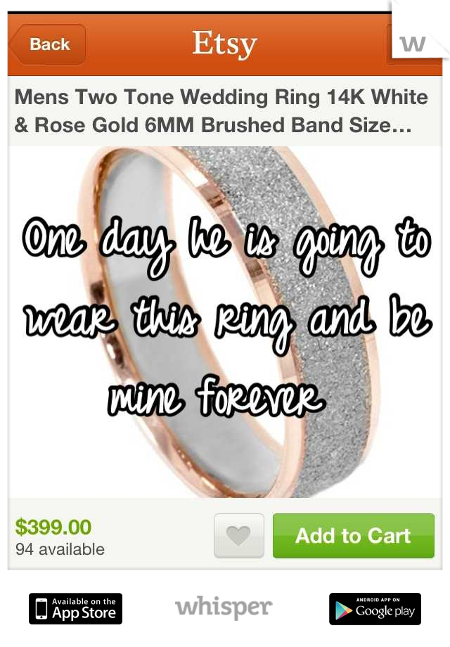 One day he is going to wear this ring and be mine forever