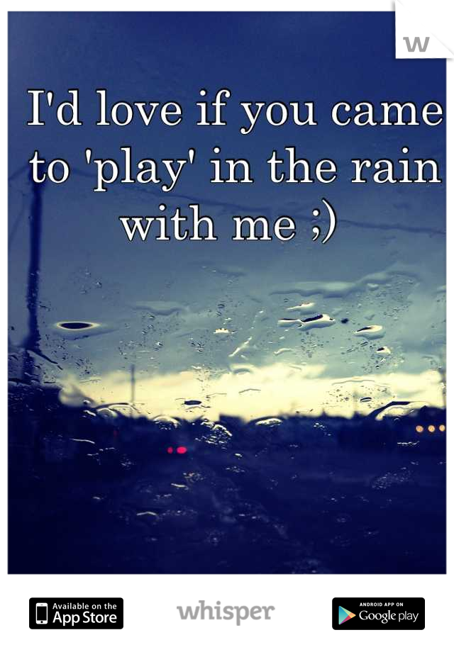 I'd love if you came to 'play' in the rain with me ;)