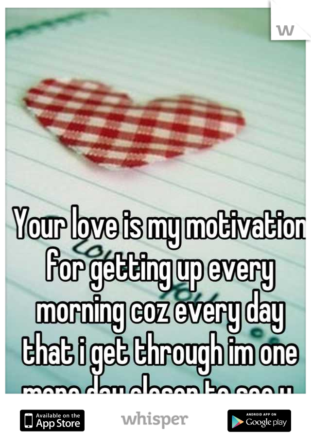 Your love is my motivation for getting up every morning coz every day that i get through im one more day closer to see u