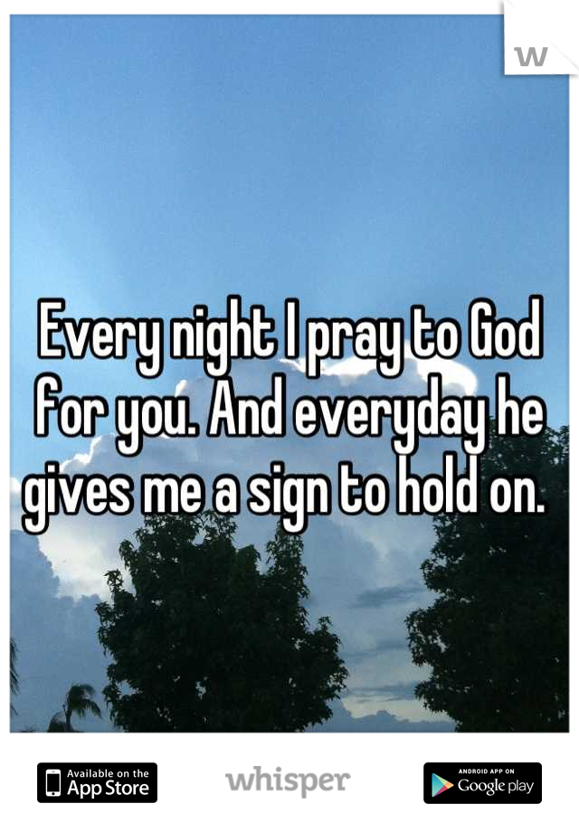 Every night I pray to God for you. And everyday he gives me a sign to hold on.