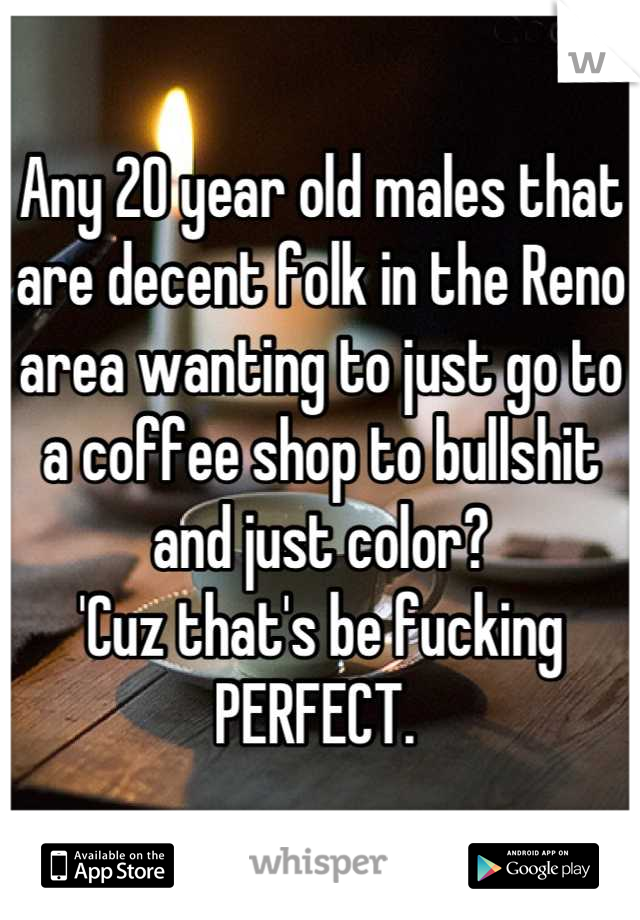 Any 20 year old males that are decent folk in the Reno area wanting to just go to a coffee shop to bullshit and just color?  'Cuz that's be fucking  PERFECT.