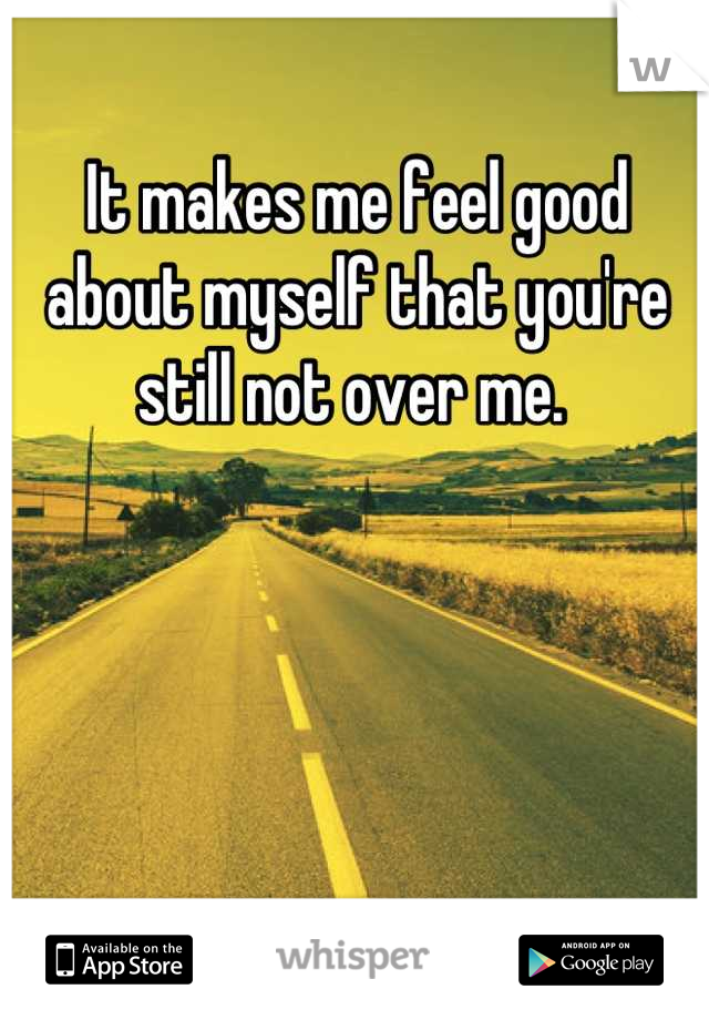 It makes me feel good about myself that you're still not over me.