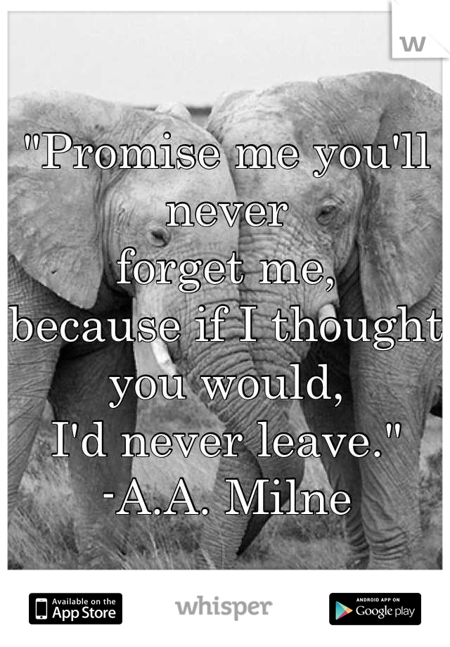 """""""Promise me you'll never forget me, because if I thought you would,  I'd never leave."""" -A.A. Milne"""