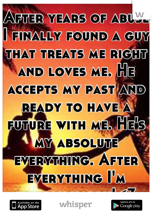 After years of abuse I finally found a guy that treats me right and loves me. He accepts my past and ready to have a future with me. He's my absolute everything. After everything I'm finally happy!<3