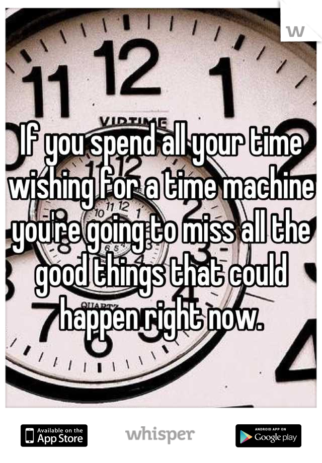 If you spend all your time wishing for a time machine you're going to miss all the good things that could happen right now.