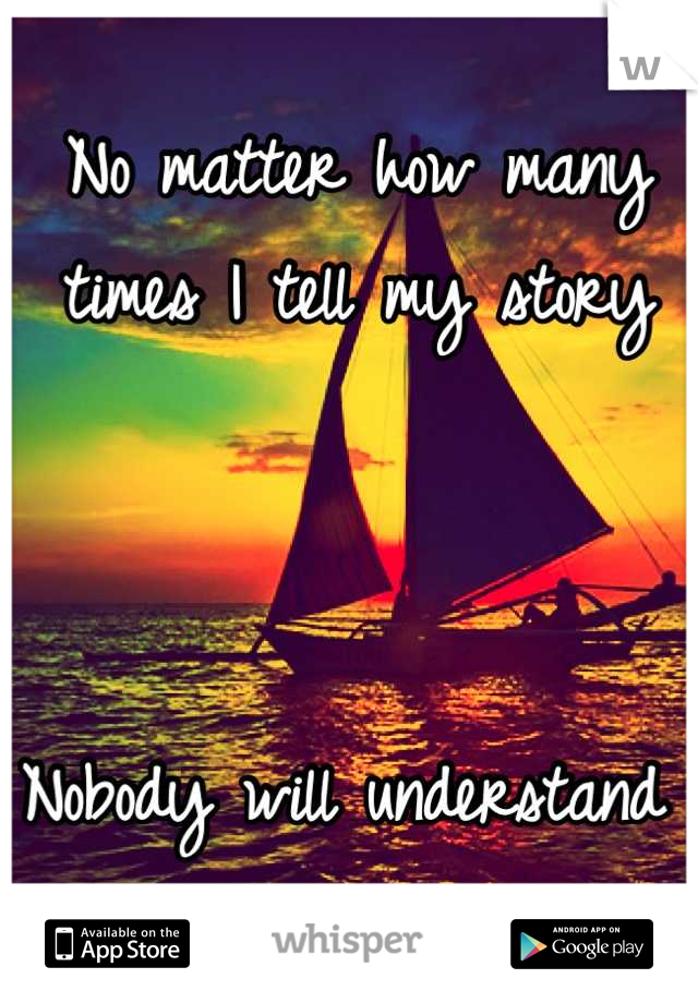 No matter how many times I tell my story     Nobody will understand