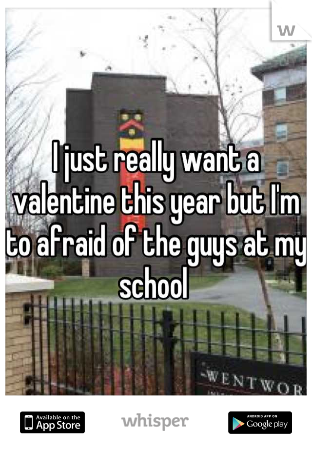 I just really want a valentine this year but I'm to afraid of the guys at my school