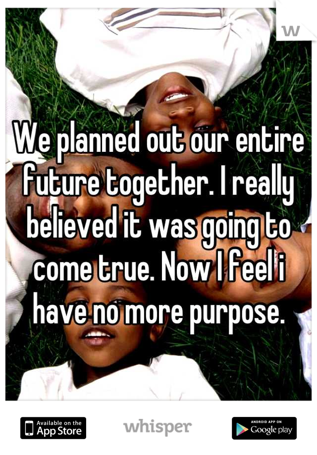 We planned out our entire future together. I really believed it was going to come true. Now I feel i have no more purpose.