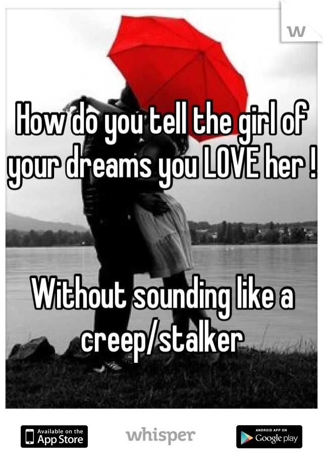 How do you tell the girl of your dreams you LOVE her !                              Without sounding like a creep/stalker