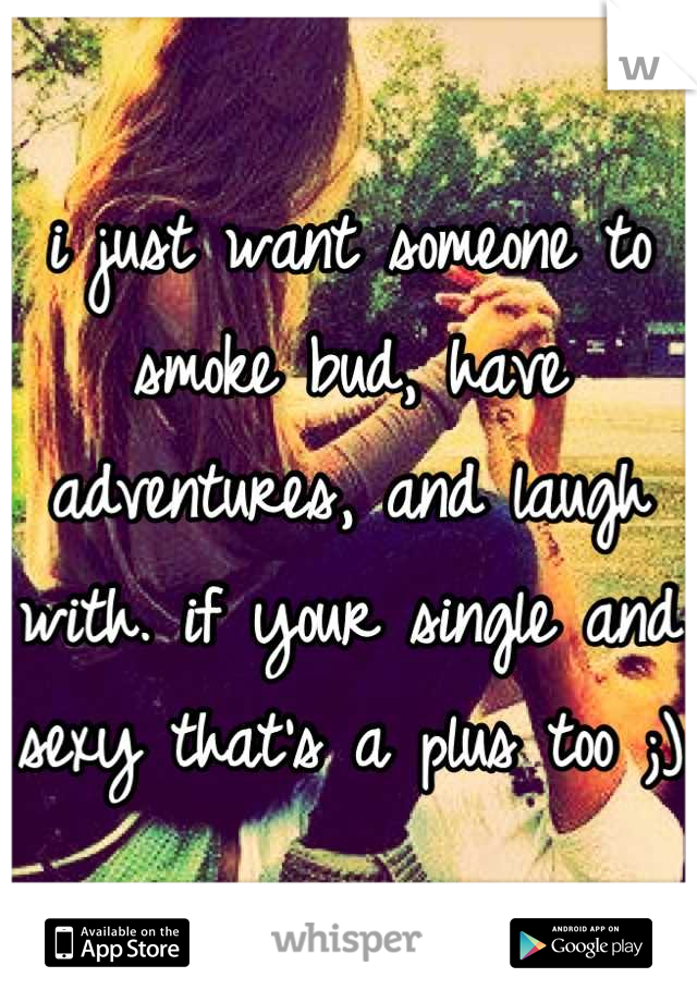 i just want someone to smoke bud, have adventures, and laugh with. if your single and sexy that's a plus too ;)