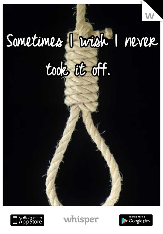 Sometimes I wish I never took it off.