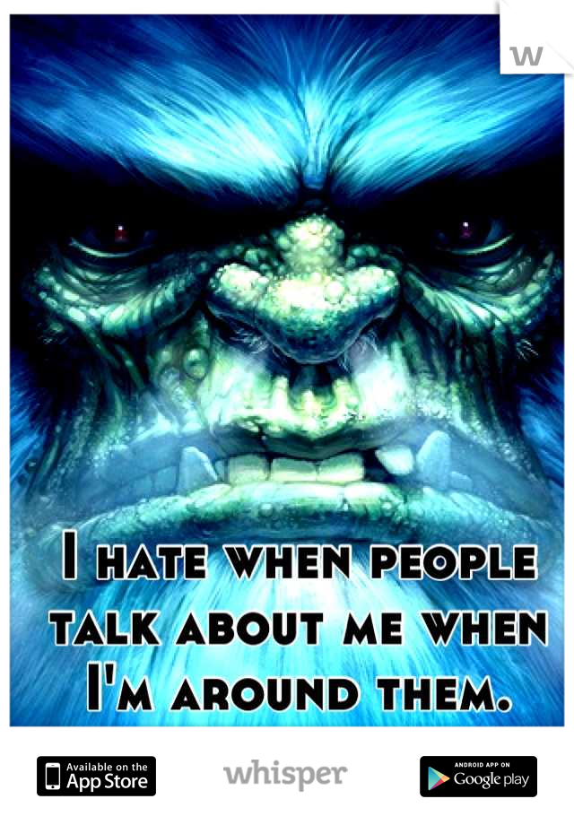 I hate when people talk about me when I'm around them.