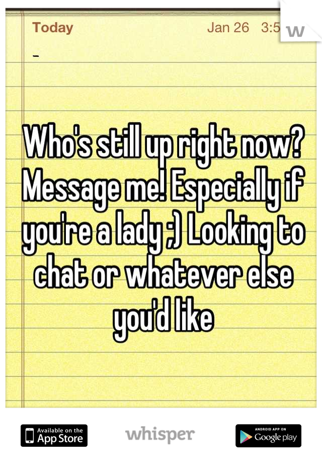 Who's still up right now? Message me! Especially if you're a lady ;) Looking to chat or whatever else you'd like