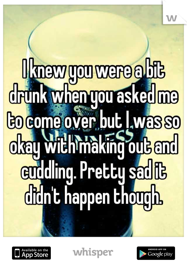I knew you were a bit drunk when you asked me to come over but I was so okay with making out and cuddling. Pretty sad it didn't happen though.