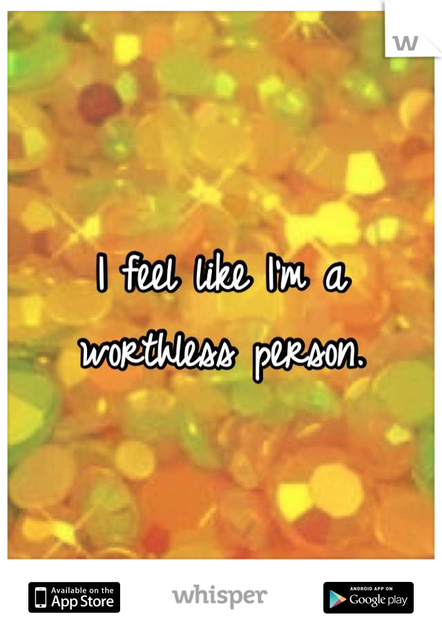 I feel like I'm a worthless person.