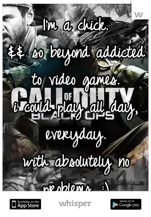 I'm a chick. && so beyond addicted to video games. i could play all day, everyday.  with absolutely no problems. :)