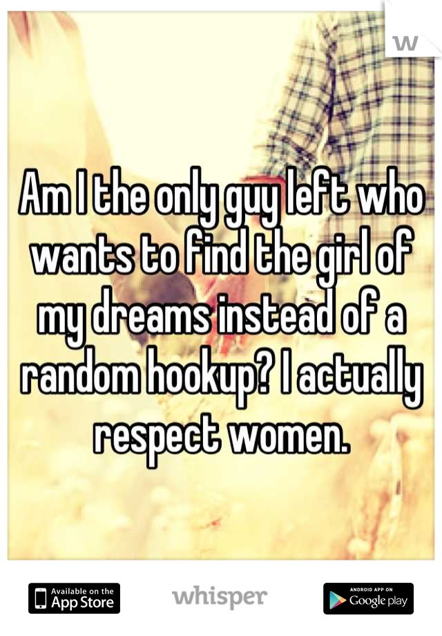 Am I the only guy left who wants to find the girl of my dreams instead of a random hookup? I actually respect women.