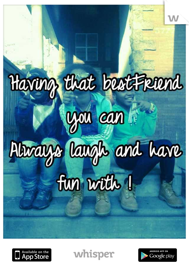 Having that bestFriend you can Always laugh and have fun with !