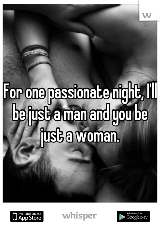For one passionate night, I'll be just a man and you be just a woman.