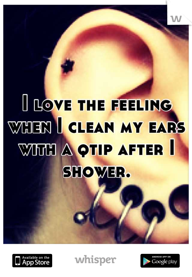 I love the feeling when I clean my ears with a qtip after I shower.