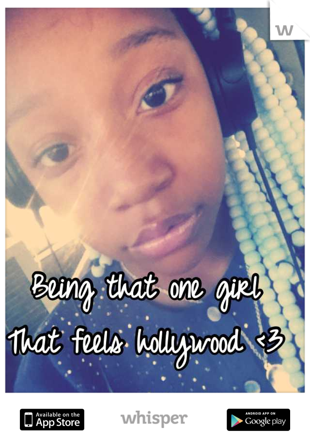 Being that one girl That feels hollywood <3