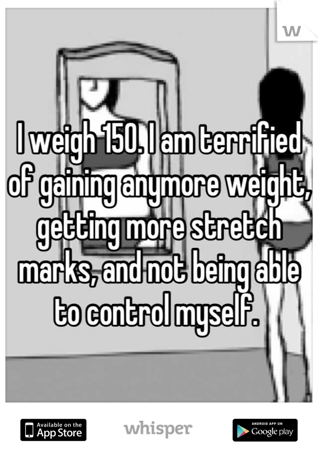 I weigh 150. I am terrified of gaining anymore weight, getting more stretch marks, and not being able to control myself.