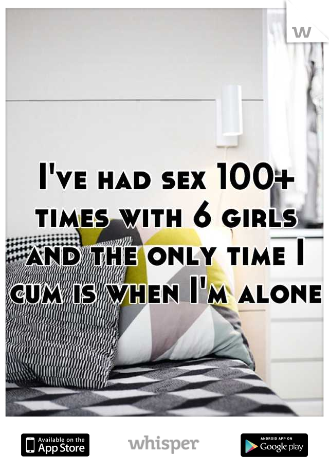 I've had sex 100+ times with 6 girls and the only time I cum is when I'm alone