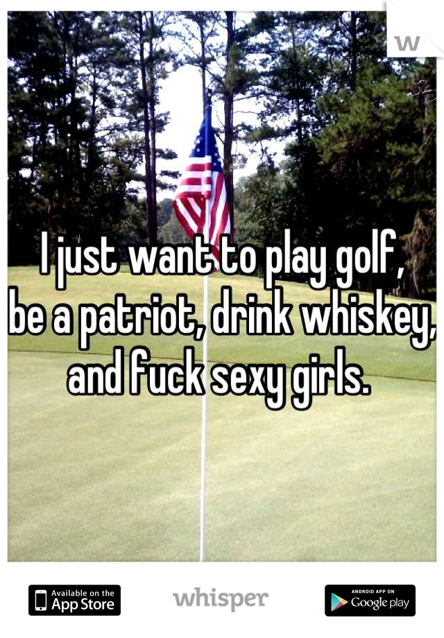 I just want to play golf, be a patriot, drink whiskey, and fuck sexy girls.