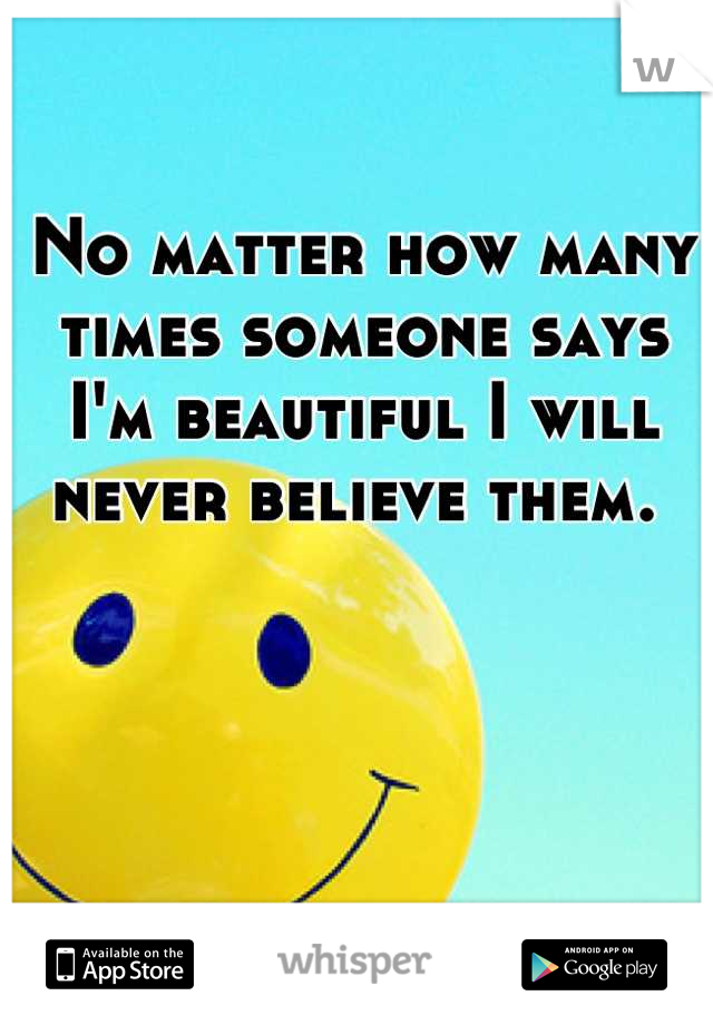 No matter how many times someone says I'm beautiful I will never believe them.